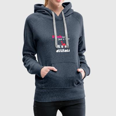 Pink it's just an attitude - Women's Premium Hoodie