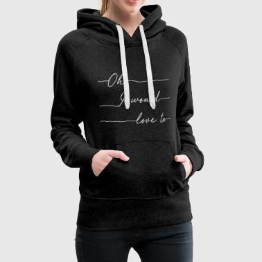 Oh I would love to (white) - Women's Premium Hoodie