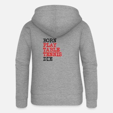 Born, play table tennis and die - Women's Premium Zip Hoodie