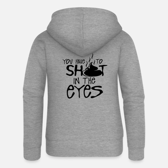 Quote Hoodies & Sweatshirts - you have to shit in the eyes quote - Women's Premium Zip Hoodie heather grey