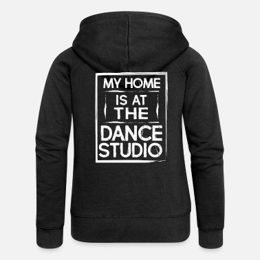 Dance Studio My Home Is At The Dance Studio - Dancing Dancer - Women's Premium Zip Hoodie