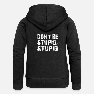 Stupid Do not Be Stupid, Stupid! - Women's Premium Zip Hoodie