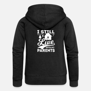 Family Junior Daughter Mom Father I still live with my Parents kids mom & dad - Women's Premium Zip Hoodie