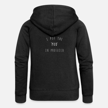 I Put The Pro In Prosecco Funny - Women's Premium Zip Hoodie