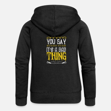 Death You Say Witch as if it is a Bad Thing Gift - Women's Premium Zip Hoodie