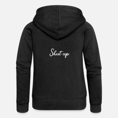 Shut Up Shut up - shut up - Women's Premium Zip Hoodie
