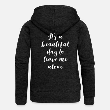 Fathers It's A Beautiful Day To Leave Me Alone - Women's Premium Zip Hoodie