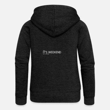 Weekend IT S THE WEEKEND - Weekend - Women's Premium Zip Hoodie