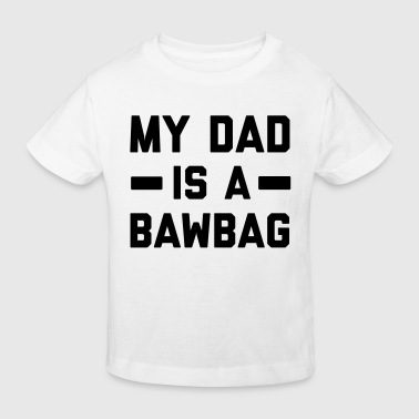 My dad is a bawbag - Kids' Organic T-shirt
