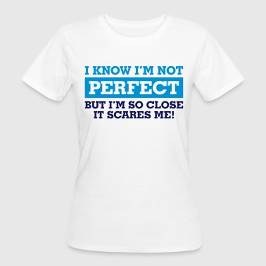I know I m not perfect. But I'm so close! - Women's Organic T-shirt