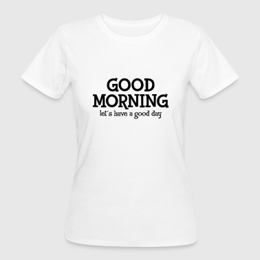 Good Morning - Let´s Have A Good Day - Frauen Bio-T-Shirt