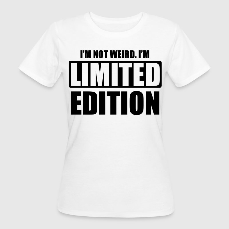 I'm not weird, I'm limited edition - T-shirt bio Femme