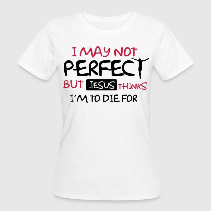 I'm not perfect but Jesus thinks I'm to die for - Frauen Bio-T-Shirt