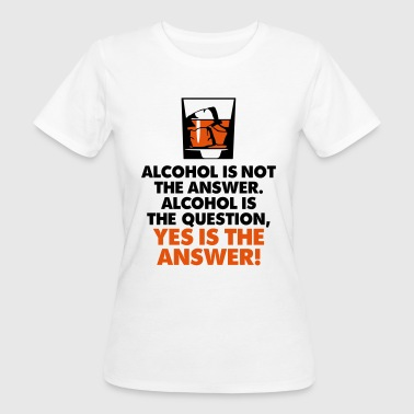 Drunk Beer Party Alcohol is not the answer. Yes is the answer! - Women's Organic T-Shirt