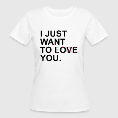 I JUST WANT TO LOVE YOU - Vrouwen Bio-T-shirt