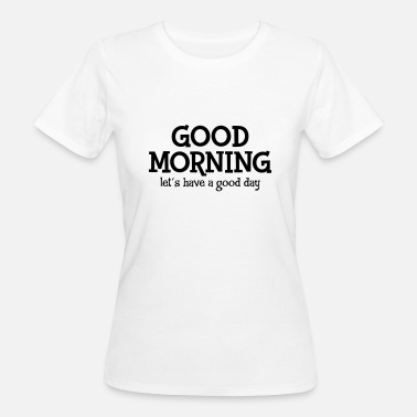 Good Morning Good Morning - Let´s Have A Good Day - Frauen Bio-T-Shirt