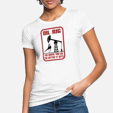 Field Oil Rig The Deeper You Go The Wetter It Gets Gift - Women's Organic T-Shirt