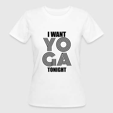 I want to do yoga tonight - Women's Organic T-Shirt