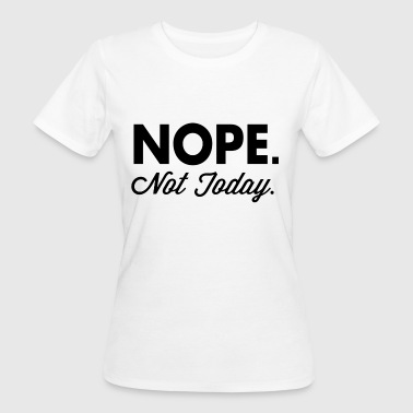 Nope Not Today - Frauen Bio-T-Shirt