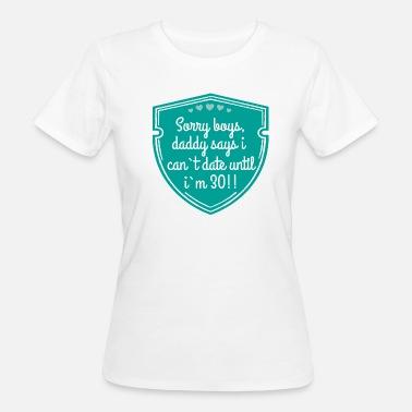 Sorry Sorry boys, daddy says i can`t date until i`m 30!! - Frauen Bio-T-Shirt