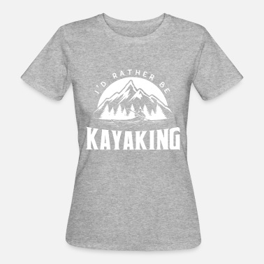 Kayak Sex I'd rather be kayaking - kayak kayak kayaker - Women's Organic T-Shirt