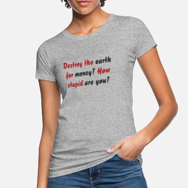 Destroy the earth for money? How stupid are you? - Women's Organic T-Shirt