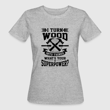 I turn wood into things what's your superpower? - Women's Organic T-shirt