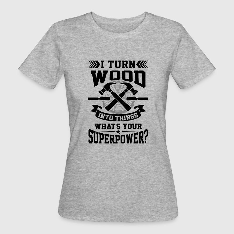 I turn wood into things what's your superpower? - Vrouwen Bio-T-shirt