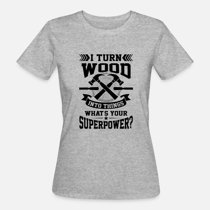 Wood T-Shirts - I turn wood into things what's your superpower? - Vrouwen bio T-shirt grijs gemêleerd