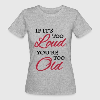 If it's too loud, you're too old - Women's Organic T-shirt