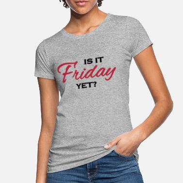 Is It Friday Yet Is it friday yet?! - Women's Organic T-Shirt