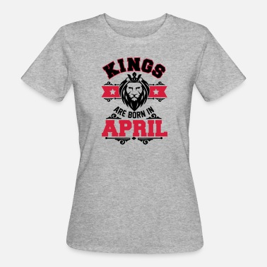 April Kings are born in April - T-shirt bio Femme