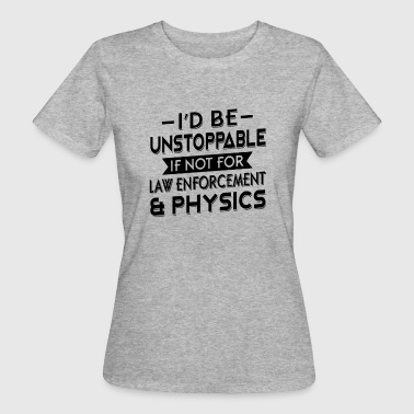 I'd be unstoppable if not for law enforcement - Women's Organic T-shirt