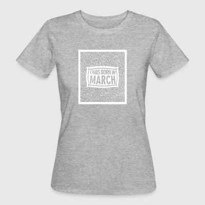 I was born in March 2 - Women's Organic T-shirt