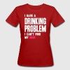 I Have a Drinking Problem - Camiseta ecológica mujer