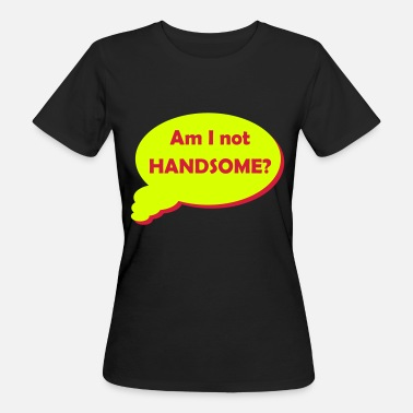 Handsome Awesome Am I not Handsome? - Women's Organic T-Shirt