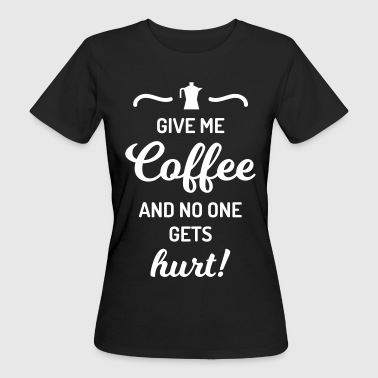 give me coffee no one gets hurt Spruch Kaffee - Frauen Bio-T-Shirt