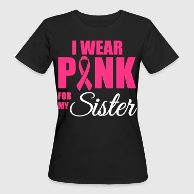 Breast Cancer Ribbon I wear pink for my sister - Women's Organic T-Shirt