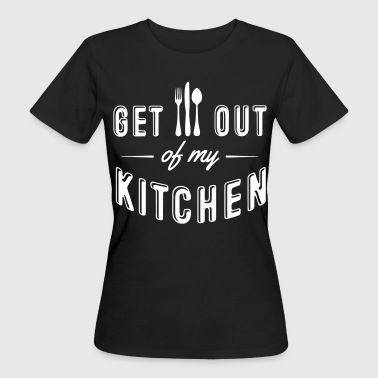 get out of my kitchen - Women's Organic T-Shirt