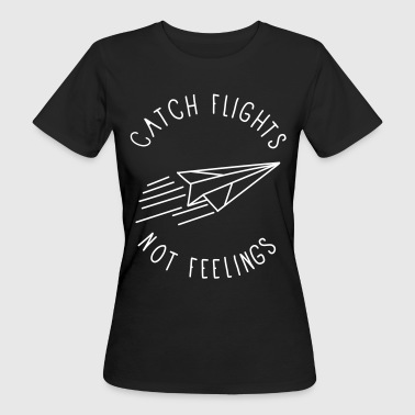 catch flights not feelings - Frauen Bio-T-Shirt