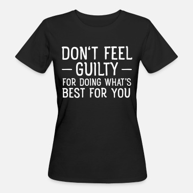 Guilty Don't Feel Guilty For Doing What's Good For You - Camiseta ecológica mujer