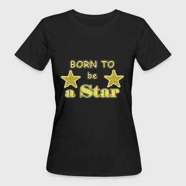 A Star Was Born Born to be a star - Women's Organic T-Shirt