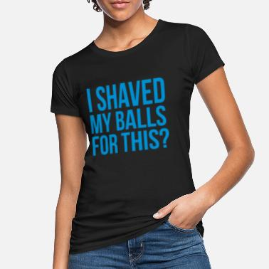 Shaved i shaved my balls for this? - Women's Organic T-Shirt