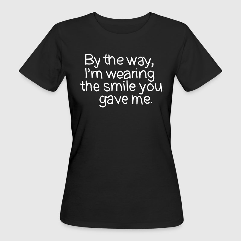 By The Way, I'm Wearing The Smile you Gave Me. - Frauen Bio-T-Shirt