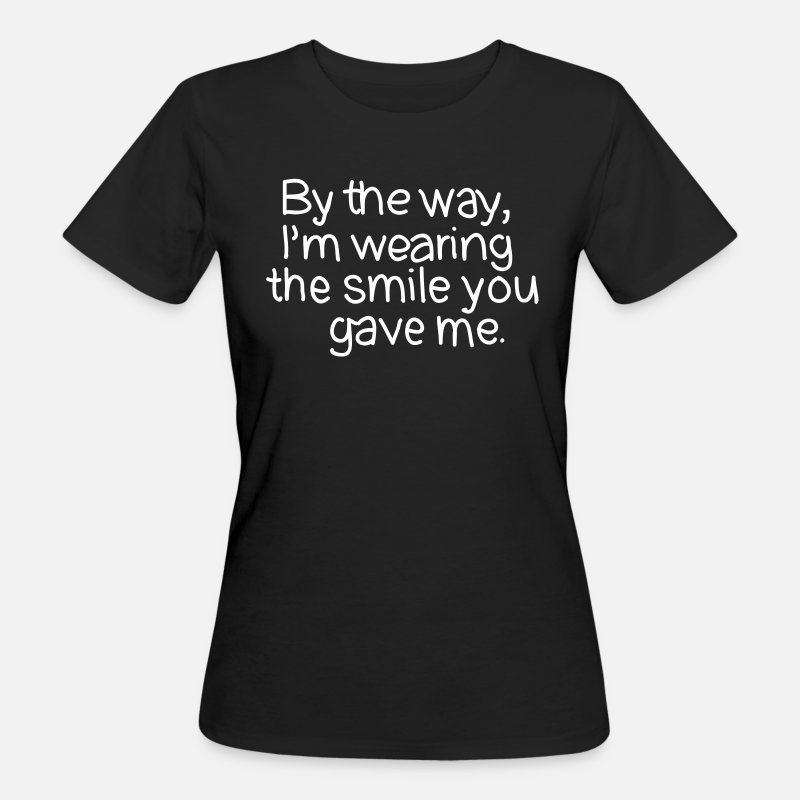 Bff T-Shirts - By The Way, I'm Wearing The Smile you Gave Me. - Vrouwen bio T-shirt zwart
