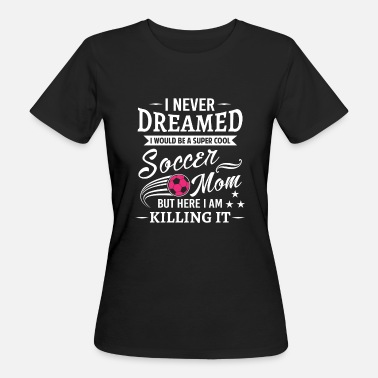 Soccer Mom I never dreamed i would be soccer mom - Camiseta ecológica mujer