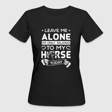 Leave me alone i'm only talking to my horse today - Ekologisk T-shirt dam