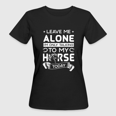 Leave me alone i'm only talking to my horse today - T-shirt bio Femme