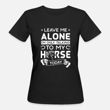 Leave Me Alone Leave me alone i'm only talking to my horse today - Frauen Bio-T-Shirt