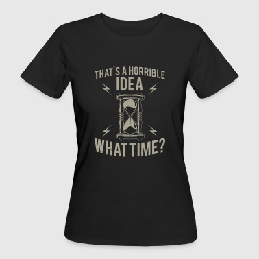 That's a horrible idea what time? - T-shirt ecologica da donna
